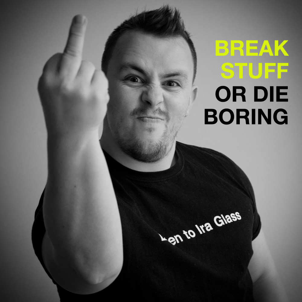 Break stuff or die boring